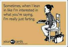 Sometimes when I lean in liking interested in what you're saying I'm really farting