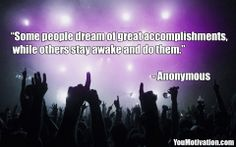 """Some people dream of great accomplishments, while others stay awake and do them."" - Anonymous"