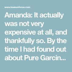 Amanda: It actually was not very expensive at all, and thankfully so. By the time I had found out about Pure Garcinia and apple cider vinegar, I had about $13 left in my project budget. Since Pure Garcinia is a completely natural formula, the supplier doesn't spend a lot to manufacture it. Additionally, they actually provided me with a free 1 month sample and I just paid for shipping! So I got Pure Garcinia for $5 and picked up a bottle of apple cider vinegar for $6 from a local grocery…