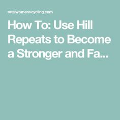 How To: Use Hill Repeats to Become a Stronger and Fa...