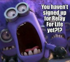 You haven't signed up for Relay For Life yet!? lol