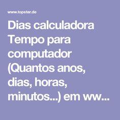 Dias calculadora Tempo para computador (Quantos anos, dias, horas, minutos...) em www.topster.de