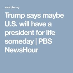 Trump says maybe U.S. will have a president for life someday | PBS NewsHour