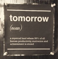tomorrow :: a mystical land where 99% of all human productivity, motivation and achievement is stored.