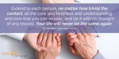 motivational quote: Extend to each person, no matter how trivial the contact, all the care and kindness and understanding and love that you can muster, and do it with no thought of any reward. Your life will never be the same again. - Og Mandino – 1923-1996, Author
