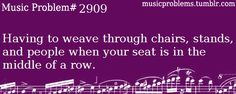 The worst is when your seat is at the far end of a long row and the stupid marimba AND drumset are right next to your seat and you almost kill the saxophones while trying to get to the top of the trumpet section....