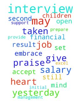 Praise for the interviews I have taken yesterday. The - Praise for the interviews I have taken yesterday. The result for initial and second interview goes well. There is still final interview and salary job offer with the boss. Pray that he can give a higher expected salary. Prepare my heart to the new work that I will accept. Pray that I will excel and help the company with their current processes and may the management appreciates and reward my job. Pray for Julius to provide financial…