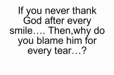 If you never thank God after every smile…. Then,why do you blame him for every tear…?