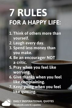 7 Rules for a Happy Life: Think of others more than yourself. Spend less money than you make. Be an encourager NOT a critic. Pray when you feel like worrying. Give thanks when you feel like complaining. Keep going when Wisdom Quotes, True Quotes, Words Quotes, Motivational Quotes, Inspirational Quotes, Happiness Quotes, Smile Quotes, Happy Quotes, Quotes Quotes