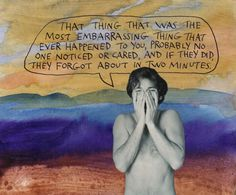 That thing that was the most embarrassing thing that ever happened to you, probably no one noticed or cared, and if they did, they forgot about in two minutes. Mood Quotes, Art Quotes, Inspirational Quotes, Wisdom Quotes, Some Good Quotes, Quotes To Live By, Drawing Feelings, Rainbow Quote, Psychedelic Drawings