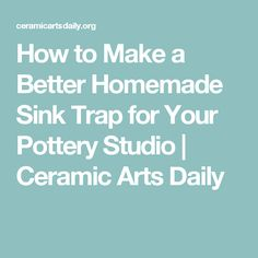 How to Make a Better Homemade Sink Trap for Your Pottery Studio | Ceramic Arts Daily