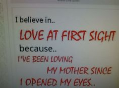 I believe in... LOVE AT FIRST SIGHT because...I'VE BEEN LOVING                                  MY MOTHER SINCE I OPENED MY EYES...