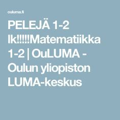 PELEJÄ 1-2 lk!!!!!Matematiikka 1-2 | OuLUMA - Oulun yliopiston LUMA-keskus Math For Kids, Teaching, Maths, School, Children, Young Children, Boys, Kids, Education
