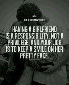 Having a girlfriend is a responsibility not a pledge and your job is to keep a smile on my petty face