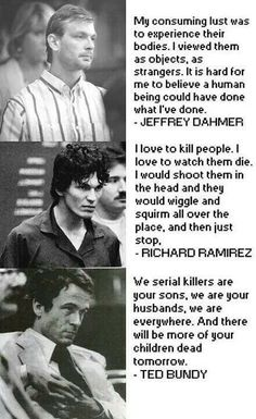 Serial killers. But note, despite their boastful words, all of these men were caught and put away for life, or are dead. Bundy executed, Dahmer killed in prison, Ramirez locked away permanently