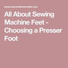 All About Sewing Machine Feet - Choosing a Presser Foot