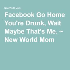 Facebook Go Home You're Drunk, Wait Maybe That's Me. ~ New World Mom