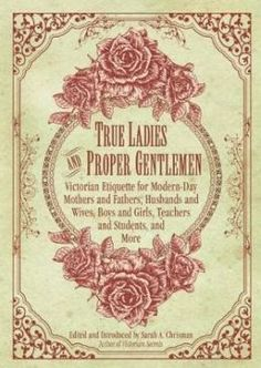 True Ladies and Proper Gentlemen: Victorian Etiquette for Modern Day Mothers and Fathers, Husbands and Wives, Boys and Girls, Teachers and Students, and More