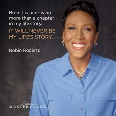 Breast cancer is no more than a chapter in my life story. It will never be my life's story. — Robin Roberts