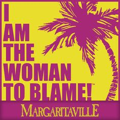 """...some people claim that there's a woman to blame, and I know it's my own damn fault..."" - Jimmy Buffett"
