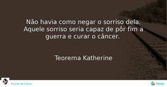 Não havia como negar o sorriso dela. Aquele sorriso seria capaz de pôr fim a guerra e curar o câncer.    Teorema Katherine #John Green #avidaearte