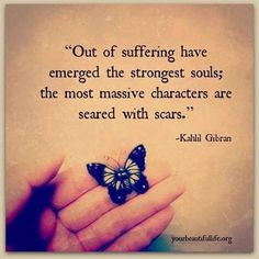 """Out of suffering have emerged the strongest souls; the most massive characters are seared with scars."" Quote by Khalil Gibron."