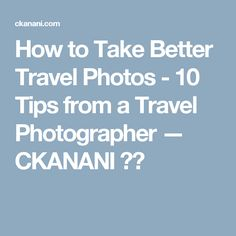 How to Take Better Travel Photos - 10 Tips from a Travel Photographer — CKANANI ✈︎