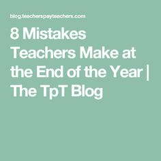 8 Mistakes Teachers Make at the End of the Year   The TpT Blog