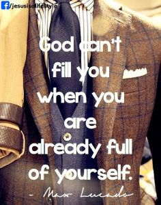 Max Lucado #quote -God can't fill you when you are alreayd full of yourself.
