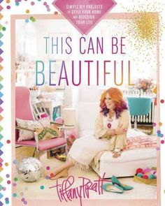 THIS CAN BE BEAUTIFUL : SIMPLE DIY PROJECTS TO STYLE YOUR HOME AND REDESIGN YOUR LIFE by Tiffany Pratt -- Publish Date: 10/11/16 -- Break out the glitter, paintbrushes & colored duct tape! Let Tiffany empower you to create the styled life you want using what you already have. All it takes is a little effort, some love, & a bit of hot glue. Whatever your taste, crafting skill, budget, or time, you'll find a creative & straightforward project to inspire you.