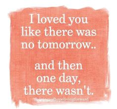 I loved you like there was No tomorrow.... And then one day there wasn't </3