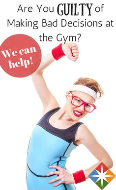Do you make bad gym decisions? We can help--workout without sacrificing your health or fitness.