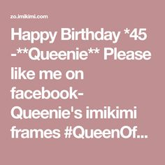 Happy Birthday *45 -**Queenie** Please like me on facebook- Queenie's imikimi frames #QueenOfNorty #birthdays