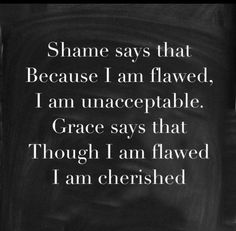 Grace says that though I am flawed I am cherished.