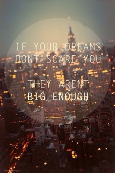 Most inspiring quote ever -  if your dreams don't scare you, they're not big enough