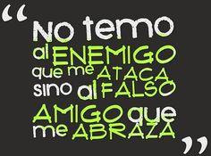 No le temo al enemigo que ataca, sino al falso amigo que me abraza...