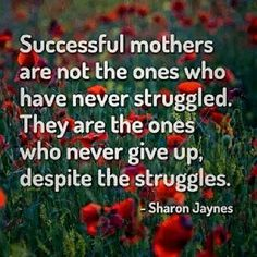 Successful mothers are those who never give up despite the struggles. Never give up! Life Quotes Love, Mom Quotes, Family Quotes, Great Quotes, Quotes To Live By, Inspirational Quotes, Quotable Quotes, Motivational Quotes, Quirky Quotes