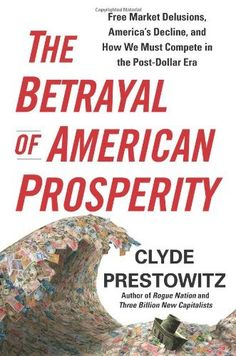 The Betrayal of American Prosperity: Free Market Delusions, America's Decline, and How We Must Compete in the Post-Dollar Era by Clyde Prestowitz. $18.98. 352 pages. Publisher: Free Press; 1St Edition edition (May 11, 2010). Publication: May 11, 2010. Save 27%!