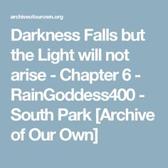 Darkness Falls but the Light will not arise - Chapter 6 - RainGoddess400 - South Park [Archive of Our Own]