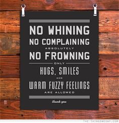 No whining, no complaining, absolutely no frowning.  Only hugs, smiles, and warm fuzzy feelings are allowed.  Thank you. Rules for life!