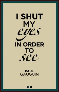 """I shut my eyes in order to see"" - paul gauguin. An important notion within the Castaneda books - in the words of Don Juan - have to do with ""seeing"". It is certainly not something done with the eyes. Words Quotes, Me Quotes, Motivational Quotes, Inspirational Quotes, Sayings, Qoutes, Paul Gauguin, The Words, Great Quotes"