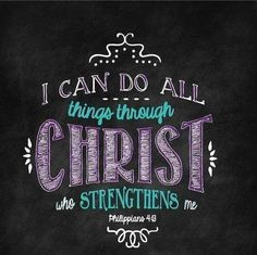 """""""I can do all things through Christ who strengthens me."""" -Philippians 4:13"""
