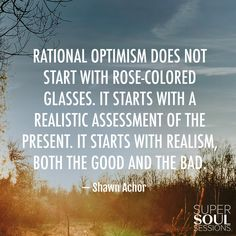 """Quote about Rational Optimism - Shawn Achor          """"Rational optimism does not start with rose-colored glasses. It starts with a realistic assessment of the present. It starts with realism, both the good and the bad."""""""