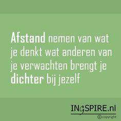 Mooie spreuk! : Afstand nemen van wat je denkt wat anderen van je verwachten brengt je dichter bij jezelf   Quote van Ingspire.nl