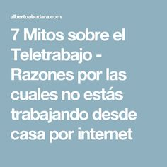 7 Mitos sobre el Teletrabajo - Razones por las cuales no estás trabajando desde casa por internet