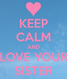 ceep calm and sister | KEEP CALM AND LOVE YOUR SISTER