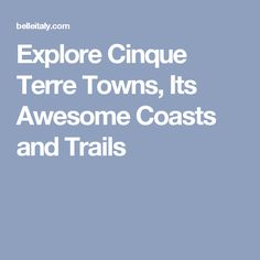 Explore Cinque Terre Towns, Its Awesome Coasts and Trails