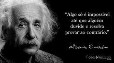 """""""Algo só é impossível até que alguém duvide e resolva provar ao contrário."""" Albert Einstein"""