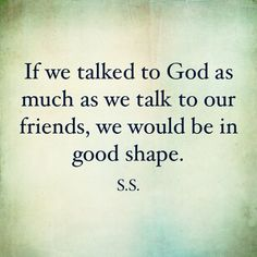If we talked to our God as much as we talked to our friends, we would be much better off. [HUGE NOTE TO SELF]