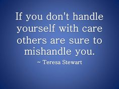 If you don't handle yourself with care others are sure to mishandle you.